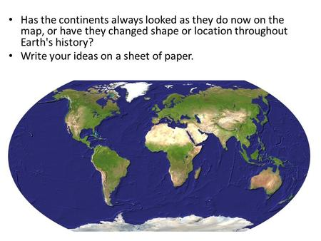 Has the continents always looked as they do now on the map, or have they changed shape or location throughout Earth's history? Write your ideas on a sheet.