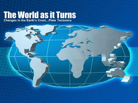 The World as it Turns Changes in the Earth's Crust…Plate Tectonics.
