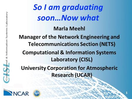 So I am graduating soon…Now what 1 Marla Meehl Manager of the Network Engineering and Telecommunications Section (NETS) Computational & Information Systems.