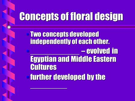 Concepts of floral design §Two concepts developed independently of each other. §____________ – evolved in Egyptian and Middle Eastern Cultures §further.
