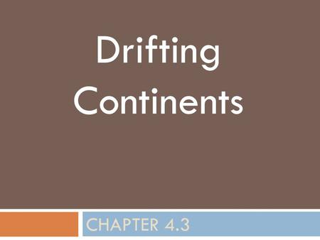 CHAPTER 4.3 Drifting Continents. Standard  S.6.1.a Students know evidence of plate tectonics is derived from the fit of the continents; the location.