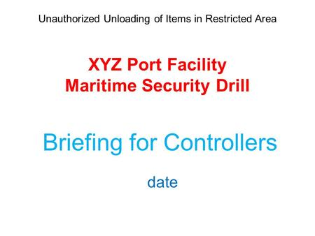 Unauthorized Unloading of Items in Restricted Area XYZ Port Facility Maritime Security Drill Briefing for Controllers date.