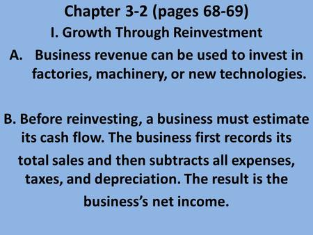 Chapter 3-2 (pages 68-69) I. Growth Through Reinvestment A.Business revenue can be used to invest in factories, machinery, or new technologies. B. Before.