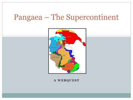 A WEBQUEST Pangaea – The Supercontinent. Do You Think the World Has Always Looked Like This?