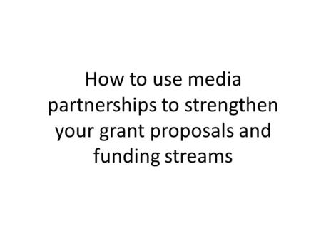 How to use media partnerships to strengthen your grant proposals and funding streams.