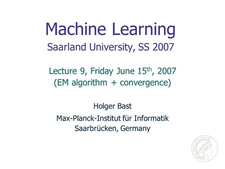 Machine Learning Saarland University, SS 2007 Holger Bast Max-Planck-Institut für Informatik Saarbrücken, Germany Lecture 9, Friday June 15 th, 2007 (EM.