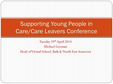 Tuesday 29 th April 2014 Michael Gorman Head of Virtual School, Bath & North East Somerset Supporting Young People in Care/Care Leavers Conference.