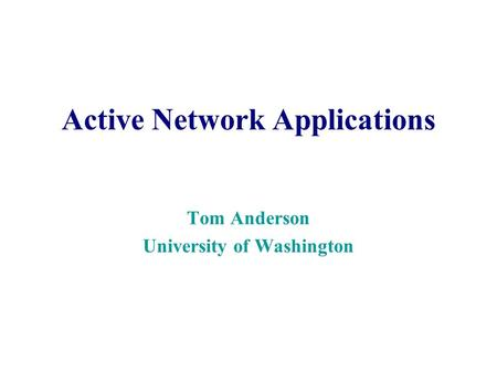 Active Network Applications Tom Anderson University of Washington.