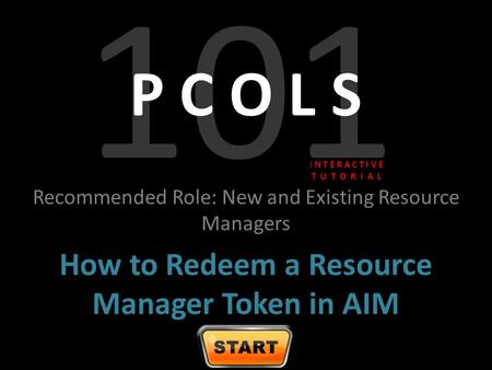 101 P C O L S Recommended Role: New and Existing Resource Managers How to Redeem a Resource Manager Token in AIM I N T E R A C T I V E T U T O R I A L.