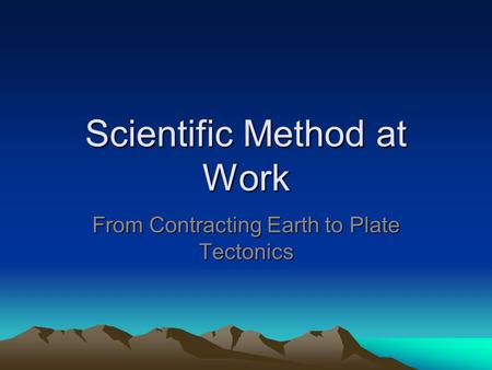 Scientific Method at Work From Contracting Earth to Plate Tectonics.