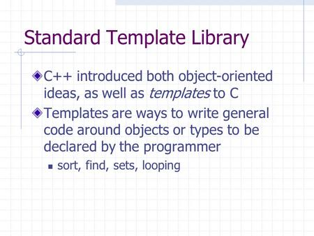 Standard Template Library C++ introduced both object-oriented ideas, as well as templates to C Templates are ways to write general code around objects.