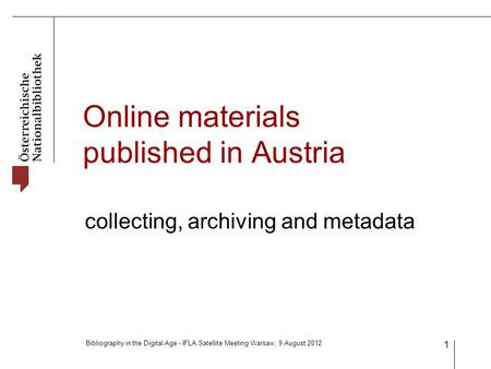 Bibliography in the Digital Age - IFLA Satellite Meeting Warsaw, 9 August 2012 1 Online materials published in Austria collecting, archiving and metadata.