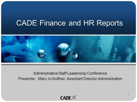 1 CADE Finance and HR Reports Administrative Staff Leadership Conference Presenter: Mary Jo Kuffner, Assistant Director Administration.