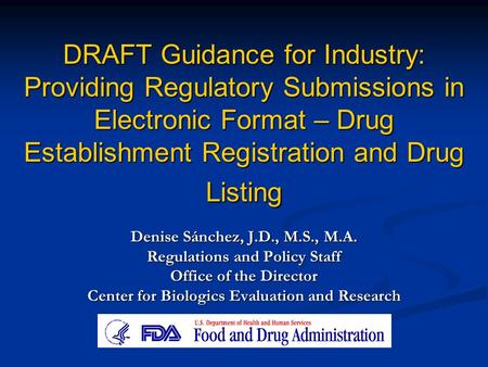 DRAFT Guidance for Industry: Providing Regulatory Submissions in Electronic Format – Drug Establishment Registration and Drug Listing Denise Sánchez, J.D.,