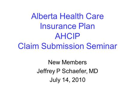 Alberta Health Care Insurance Plan AHCIP Claim Submission Seminar New Members Jeffrey P Schaefer, MD July 14, 2010.