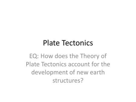 Plate Tectonics EQ: How does the Theory of Plate Tectonics account for the development of new earth structures?
