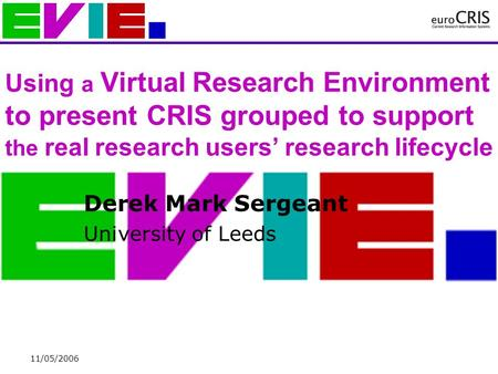 11/05/2006 Using a Virtual Research Environment to present CRIS grouped to support the real research users' research lifecycle Derek Mark Sergeant University.