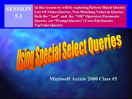 "SESSION 5.1 In this session we will be exploring Pattern Match Queries List-Of-Values Queries, Non-Matching Values in Queries Both the ""And"" and the ""OR"""