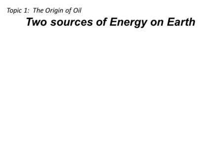 Two sources of Energy on Earth Topic 1: The Origin of Oil.