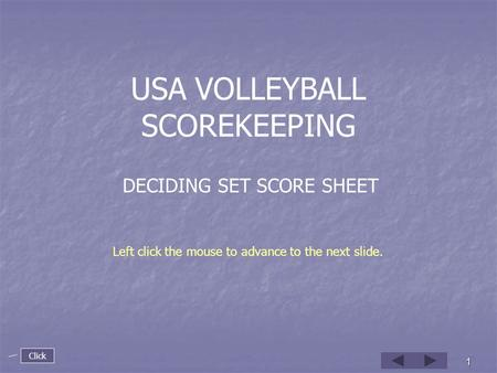 1 USA VOLLEYBALL SCOREKEEPING DECIDING SET SCORE SHEET Left click the mouse to advance to the next slide. Click.