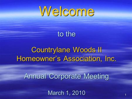 1 Welcome to the Countrylane Woods II Homeowner's Association, Inc. Annual Corporate Meeting March 1, 2010.