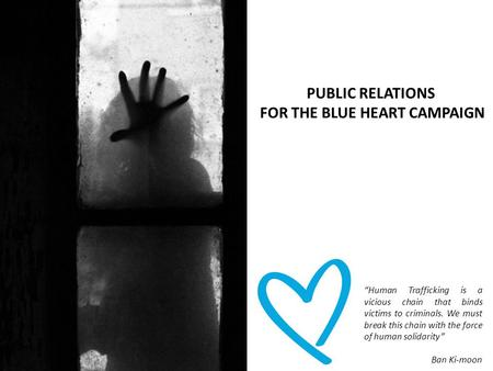 "PUBLIC RELATIONS FOR THE BLUE HEART CAMPAIGN ""Human Trafficking is a vicious chain that binds victims to criminals. We must break this chain with the force."