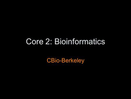 Core 2: Bioinformatics CBio-Berkeley. Outline Berkeley group background Core 2 first round –what: aims, milestones –how: software lifecycle, interaction.