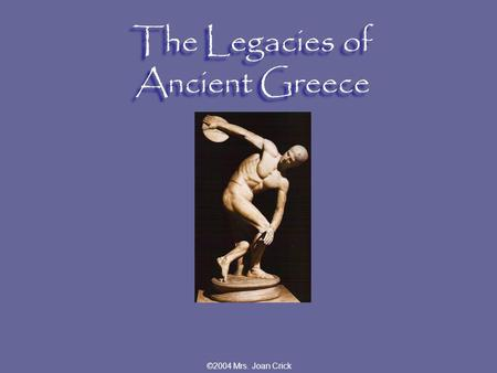 ©2004 Mrs. Joan Crick The Legacies of Ancient Greece.