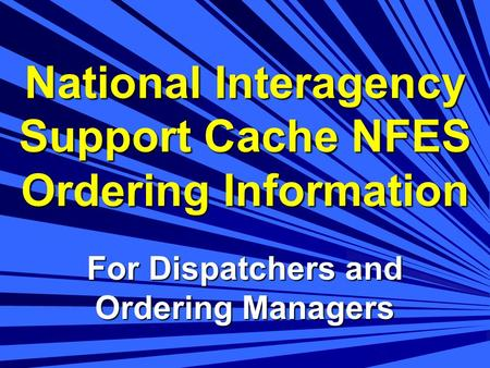 National Interagency Support Cache NFES Ordering Information For Dispatchers and Ordering Managers.