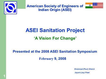 1 ASEI Sanitation Project 'A Vision For Change' Presented at the 2008 ASEI Sanitation Symposium February 9, 2008 Sharanpal (Paul) Sikand Jayant (Jay) Patel.