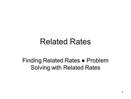 1 Related Rates Finding Related Rates ● Problem Solving with Related Rates.
