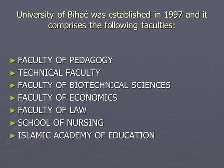 University of Bihać was established in 1997 and it comprises the following faculties: ► FACULTY OF PEDAGOGY ► TECHNICAL FACULTY ► FACULTY OF BIOTECHNICAL.