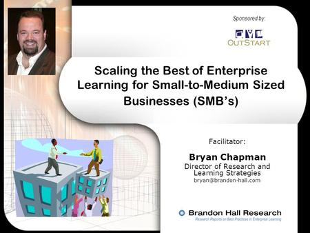 Scaling the Best of Enterprise Learning for Small-to-Medium Sized Businesses (SMB's) Facilitator: Bryan Chapman Director of Research and Learning Strategies.