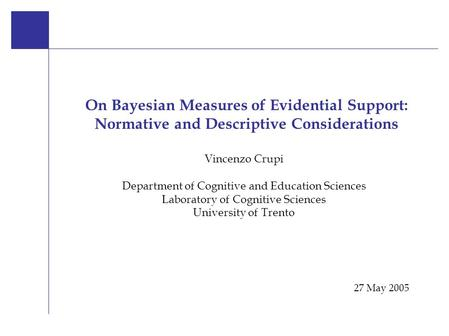 On Bayesian Measures 27 May 2005 V. Crup i Vincenzo Crupi Department of Cognitive and Education Sciences Laboratory of Cognitive Sciences University of.