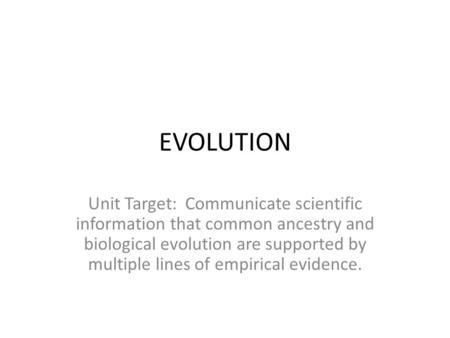 EVOLUTION Unit Target: Communicate scientific information that common ancestry and biological evolution are supported by multiple lines of empirical evidence.