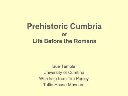 Prehistoric Cumbria or Life Before the Romans Sue Temple University of Cumbria With help from Tim Padley Tullie House Museum.