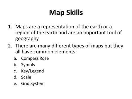 Map Skills Maps are a representation of the earth or a region of the earth and are an important tool of geography. There are many different types of maps.