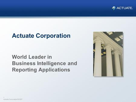 1 Actuate Corporation © 2007 Actuate Corporation World Leader in Business Intelligence and Reporting Applications.
