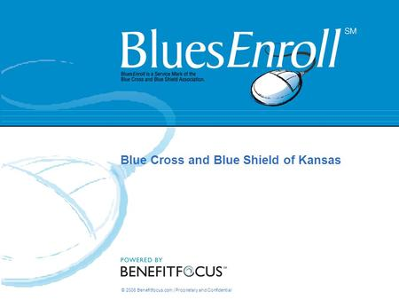 © 2006 Benefitfocus.com | Proprietary and Confidential Blue Cross and Blue Shield of Kansas.