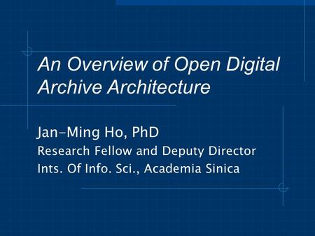 An Overview of Open Digital Archive Architecture Jan-Ming Ho, PhD Research Fellow and Deputy Director Ints. Of Info. Sci., Academia Sinica.