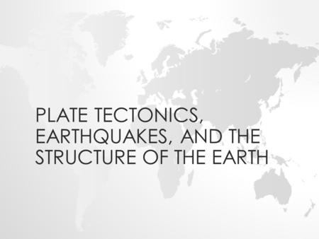 PLATE TECTONICS, EARTHQUAKES, AND THE STRUCTURE OF THE EARTH.