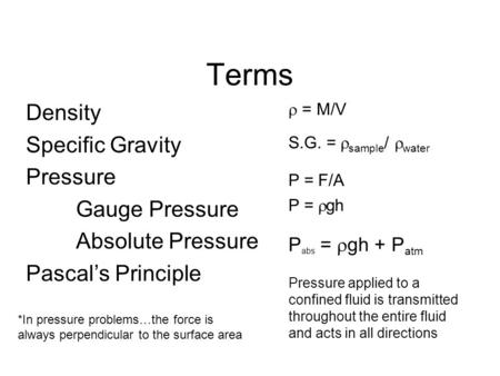 Terms Density Specific Gravity Pressure Gauge Pressure Absolute Pressure Pascal's Principle  = M/V S.G. =  sample /  water P =  gh P abs =  gh + P.