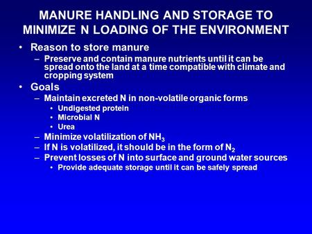 MANURE HANDLING AND STORAGE TO MINIMIZE N LOADING OF THE ENVIRONMENT Reason to store manure –Preserve and contain manure nutrients until it can be spread.