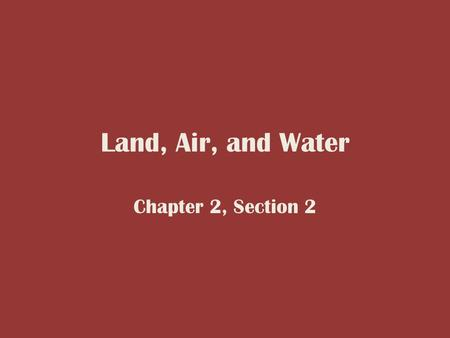 Land, Air, and Water Chapter 2, Section 2.