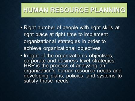 HUMAN RESOURCE PLANNING Right number of people with right skills at right place at right time to implement organizational strategies in order to achieve.