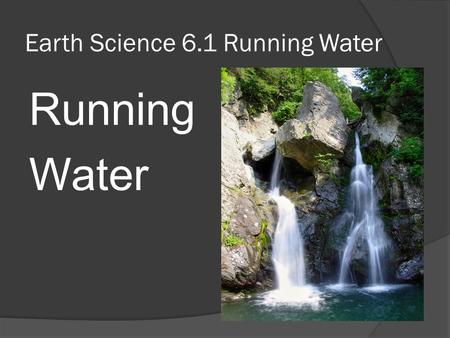Earth Science 6.1 Running Water Running Water. Key Concepts...  Students will identify What the water cycle is What it means when we say earth's Water.