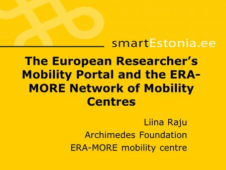 The European Researcher's Mobility Portal and the ERA- MORE Network of Mobility Centres Liina Raju Archimedes Foundation ERA-MORE mobility centre.