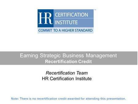 Earning Strategic Business Management Recertification Credit Recertification Team HR Certification Institute Note: There is no recertification credit awarded.