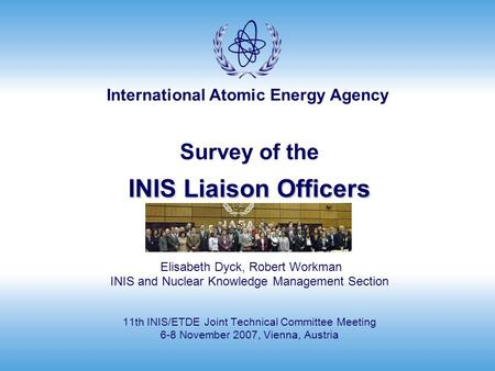 International Atomic Energy Agency INIS Liaison Officers Survey of the INIS Liaison Officers Elisabeth Dyck, Robert Workman INIS and Nuclear Knowledge.