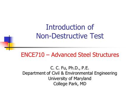 Introduction of Non-Destructive Test ENCE710 – Advanced Steel Structures C. C. Fu, Ph.D., P.E. Department of Civil & Environmental Engineering University.